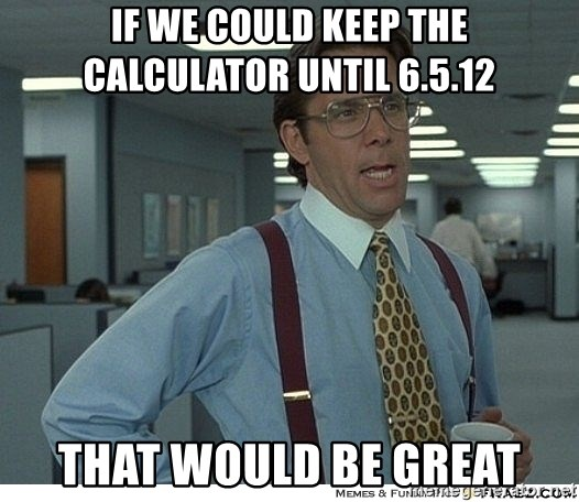 That would be great - If we could keep the calculator until 6.5.12 that would be great