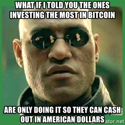 Matrix Morpheus - What if i told you the ones investing the most in bitcoin ARE only doing it so they can cash out in american DOLLARS