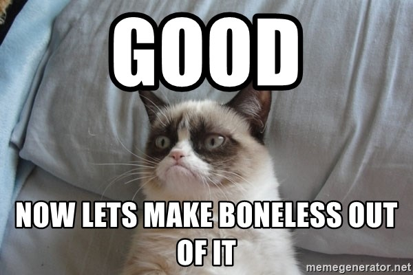 Grumpy cat good - Good now lets make boneless out of it