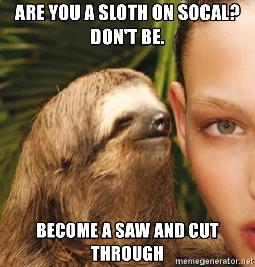 The Rape Sloth - ARE YOU A SLOTH ON SOCAL? DON'T BE.  BECOME A SAW AND CUT THROUGH