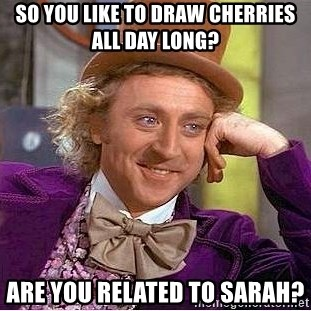 Willy Wonka - So you like to draw cherries all day long? are you related to sarah?