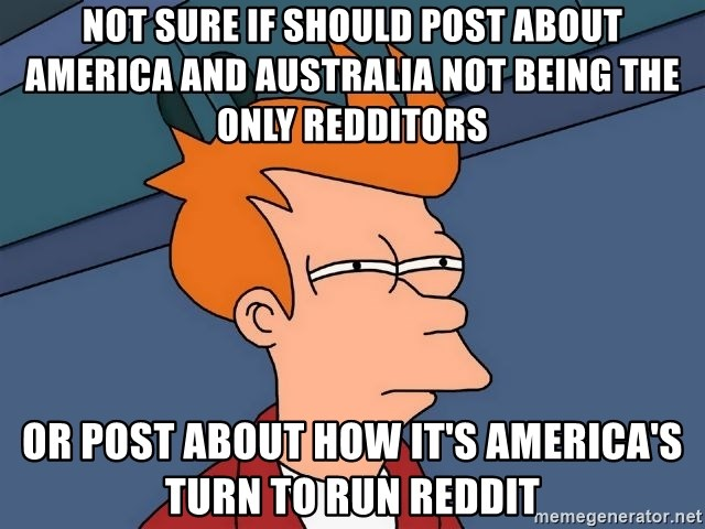 Futurama Fry - Not sure if should post about america and Australia not being the only redditors or post about how it's America's turn to run reddit