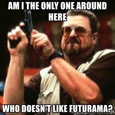 john goodman - Am I the only one around here  Who doesn't Like futURama?