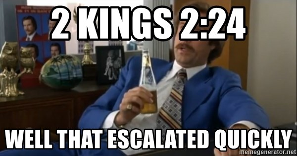 well that escalated quickly  - 2 kings 2:24 well that escalated quickly