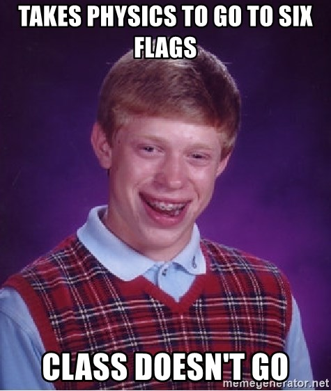 Bad Luck Brian - Takes physics to go to six flags Class doesn't go