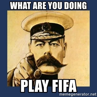 your country needs you - WHAT are you doing play fifa