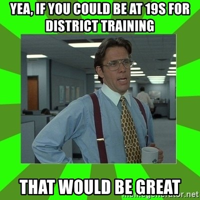 Lumberg - Yea, if you could be at 19s for district training ThaT would be gReat