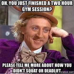 Willy Wonka - oh, you just finished a two hour gym session? please tell me more about how you didn't squat or deadlift