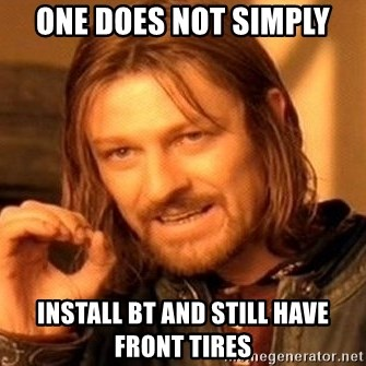 One Does Not Simply - ONE DOES NOT SIMPLY INSTALL BT AND STILL HAVE FRONT TIRES
