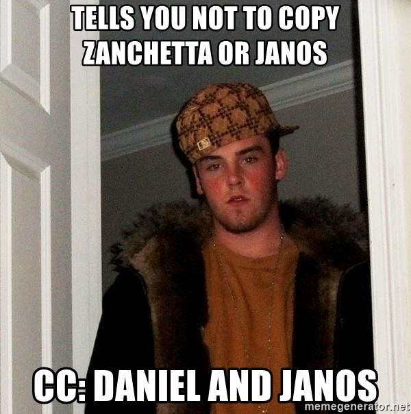 Scumbag Steve - tells you not to copy zanchetta or Janos cc: daniel and janos