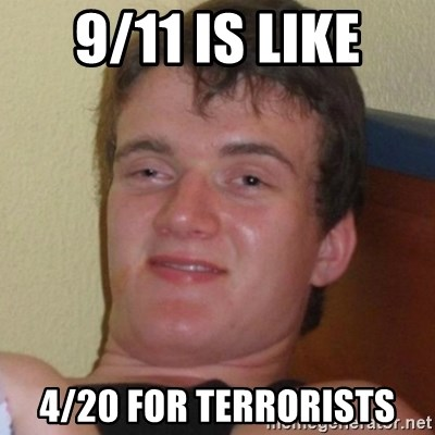Really highguy - 9/11 is like 4/20 for terrorists