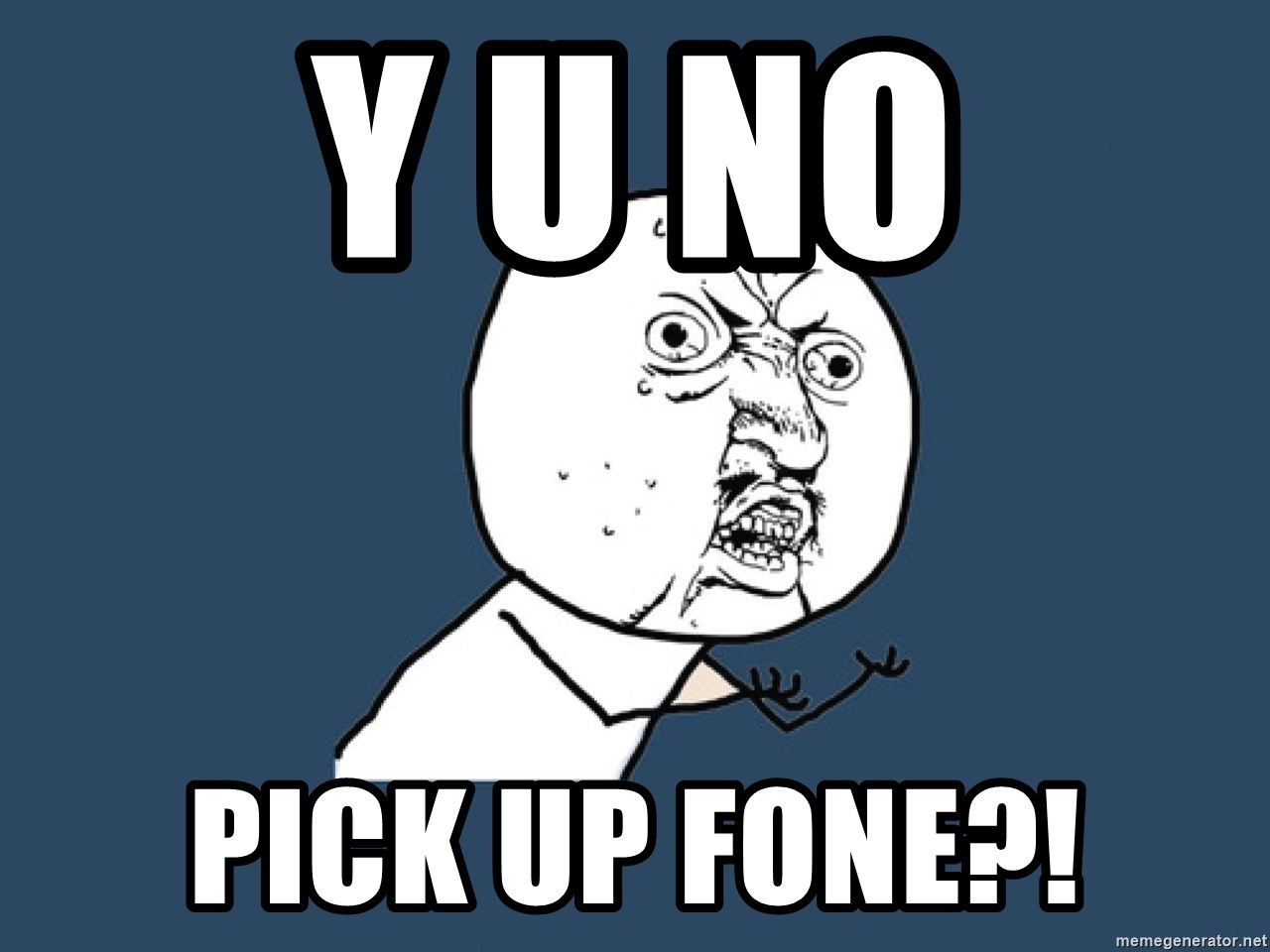 Y U No - Y U No PicK up fone?!