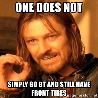 One Does Not Simply - ONE DOES NOT  SIMPLY GO BT AND STILL HAVE FRONT TIRES