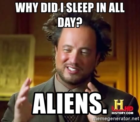 Ancient Aliens - why did i sleep in all day? Aliens.
