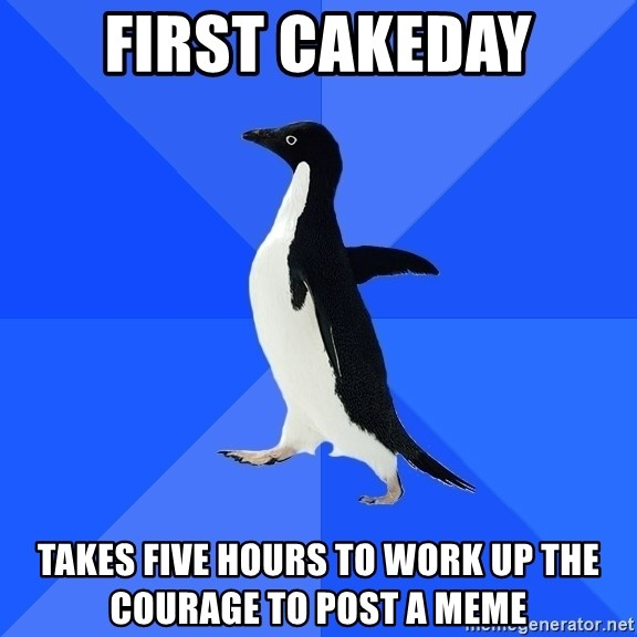 Socially Awkward Penguin - First cakeday takes five hours to work up the courage to post a meme