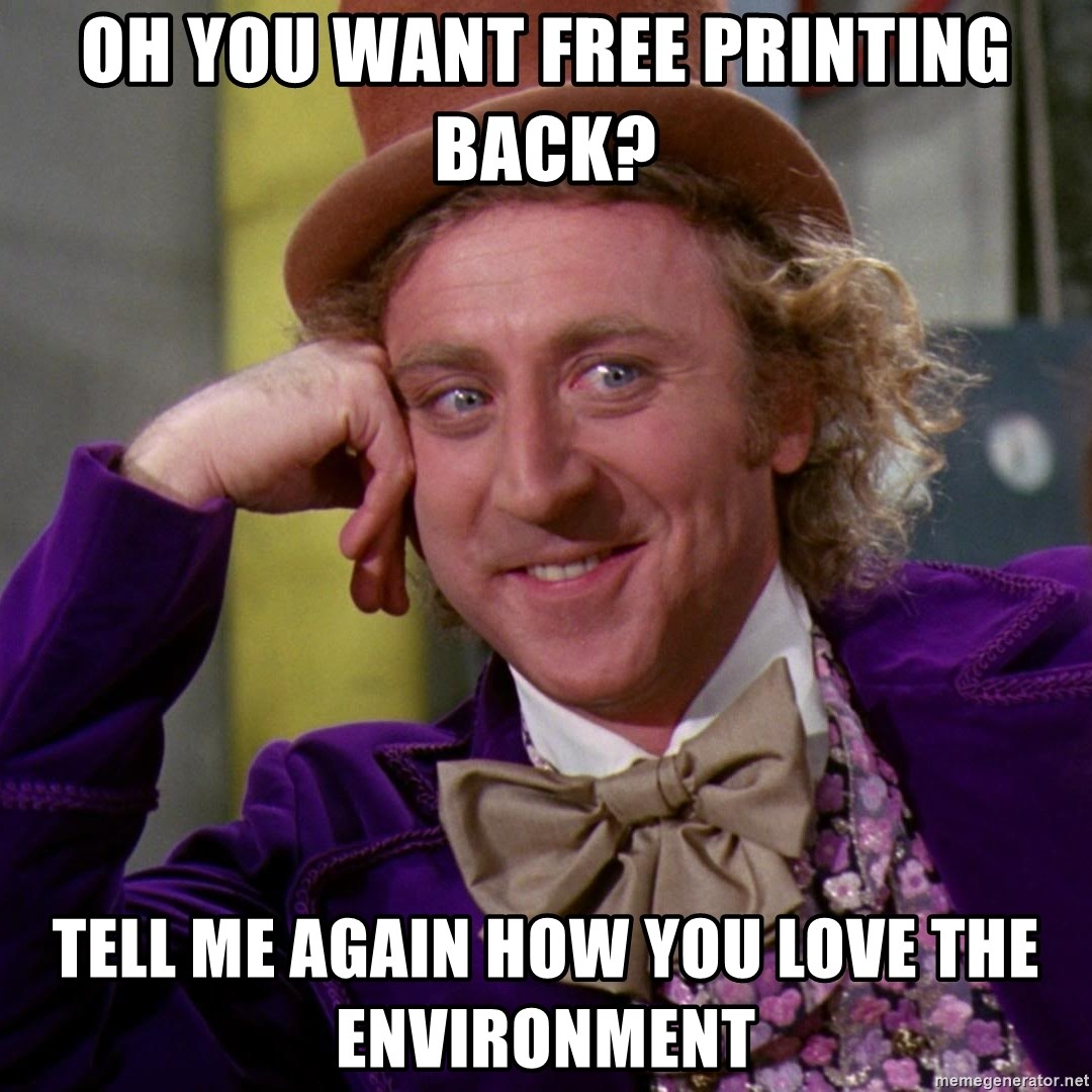 Willy Wonka - Oh you want free printing back? Tell me again how you love the environment
