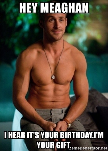 Shirtless Ryan Gosling - hey meaghan i hear it's your birthday.i'm your gift.