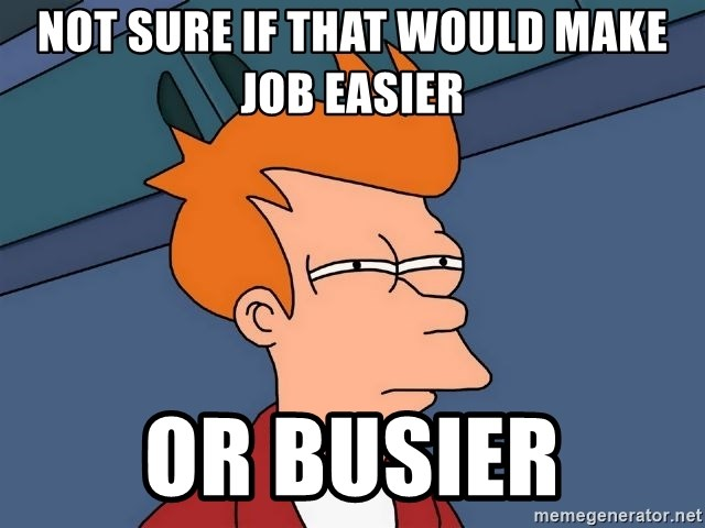 Futurama Fry - Not sure if that would make job easier Or busier