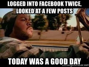 It was a good day - logged into facebook twice, looked at a few posts today was a good day