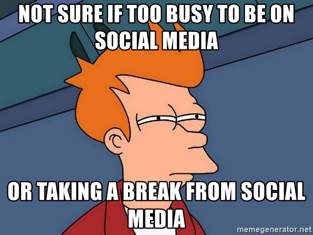 Futurama Fry - not sure if too busy to be on social media or taking a break from social media