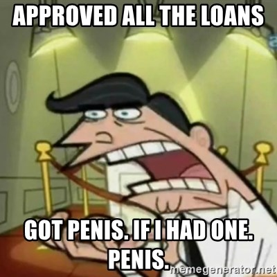 If i had one - Approved all the loans  Got penis. If I had one.  Penis.