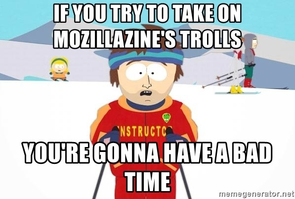 You're gonna have a bad time - If you try to take on mozillazine's trolls you're gonna have a bad time