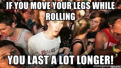 -Sudden Clarity Clarence - If you move your legs while rolling You last a lot longer!