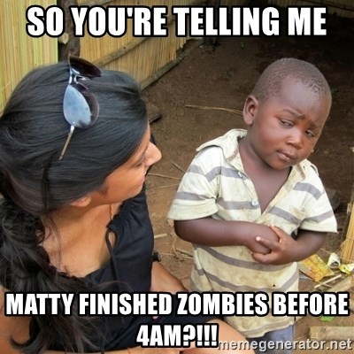 skeptical black kid - So you're telling me  Matty finished zombies before 4am?!!!