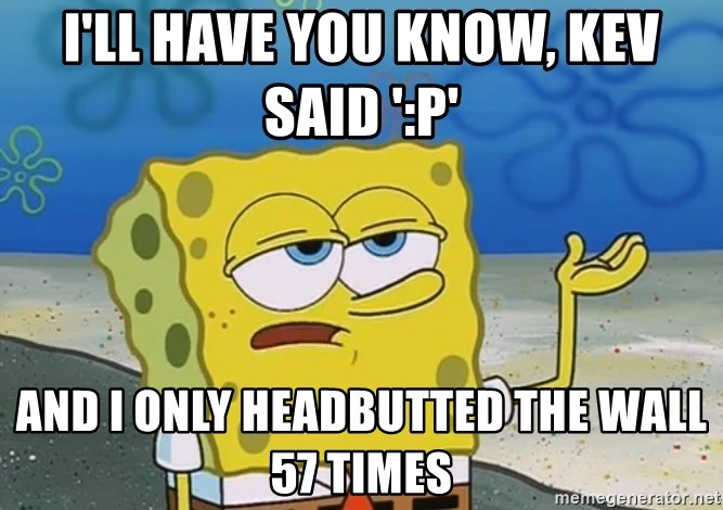 I'll have you know Spongebob - I'll have you know, Kev said ':P' And I only headbutted the wall 57 times