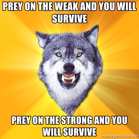 Courage Wolf - prey on the weak and you will survive  prey on the strong and you will survive