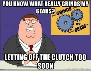 Grinds My Gears Peter Griffin - YOU KNOW WHAT REALLY GRINDS MY GEARS? LETTING OFF THE CLUTCH TOO SOON