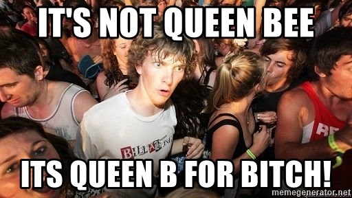 Sudden Realization Ralph - It's not Queen BEE ITS QUEEN B for BITCH!