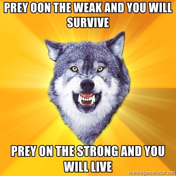 Courage Wolf - prey oon the weak and you will survive prey on the strong and you will live
