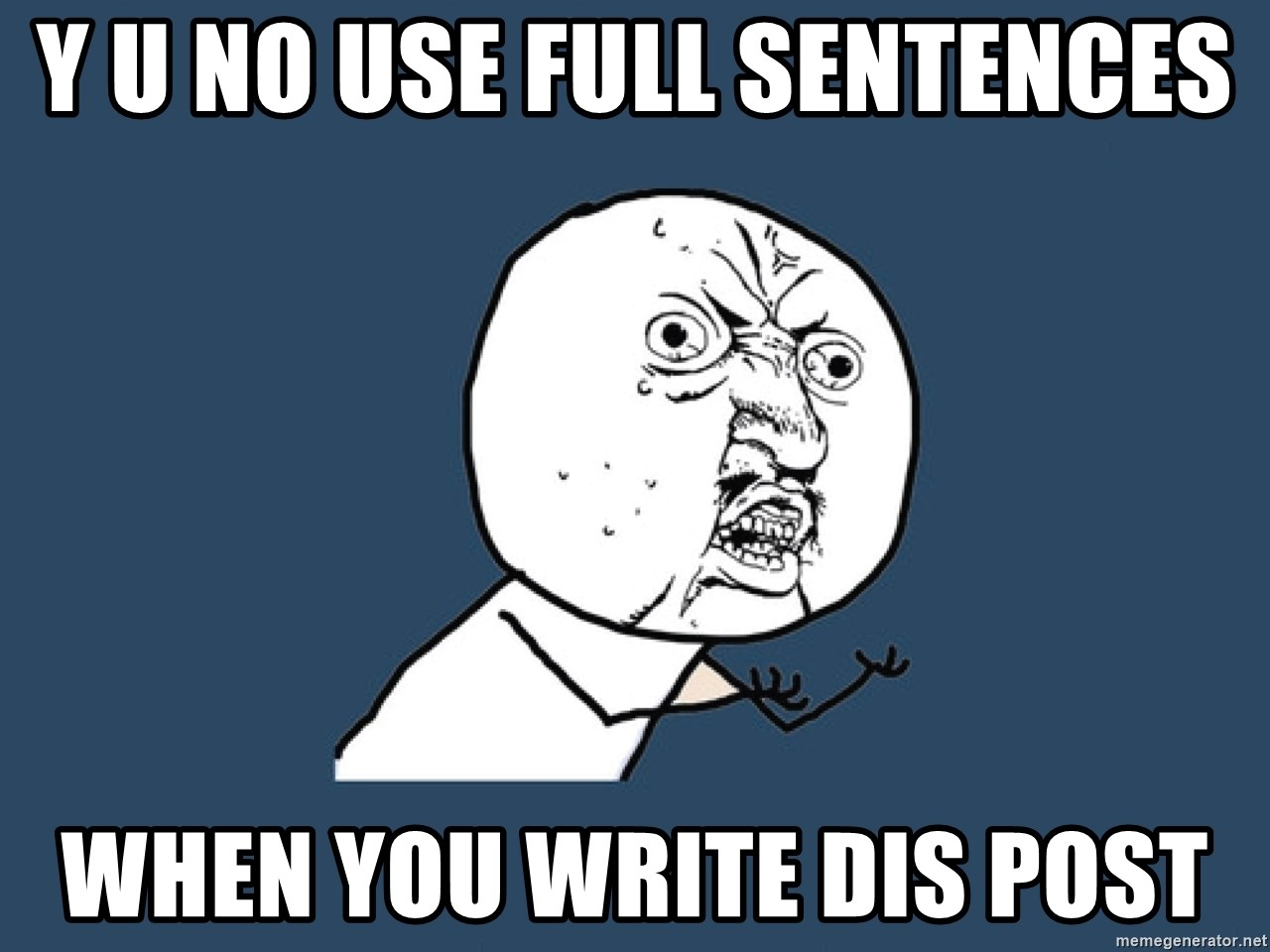Y U No - Y U NO USE FULL SENTENCES WHEN YOU WRITE DIS POST