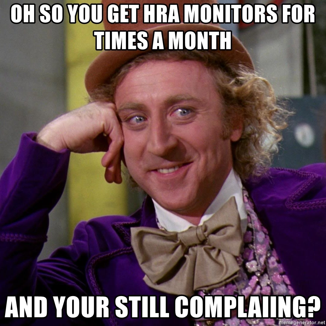 Willy Wonka - oh so you get hra monitors for times a month  and your still complaiing?