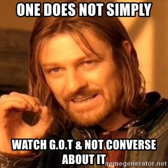 One Does Not Simply - One does not simply Watch G.o.t & not converse about it