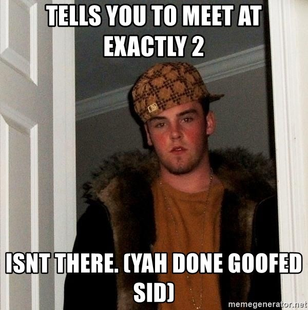 Scumbag Steve - TELLS YOU TO MEET AT EXACTLY 2 ISNT THERE. (YAH DONE GOOFED SID)