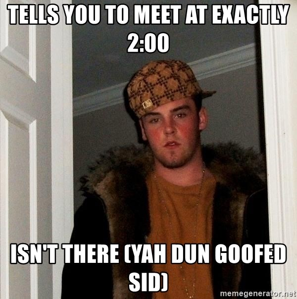 Scumbag Steve - TELLS YOU TO MEET AT EXACTLY 2:00 ISN'T THERE (YAH DUN GOOFED SID)