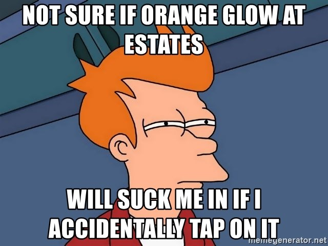 Futurama Fry - not sure if orange glow at estates will suck me in if i accidentally tap on it
