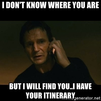 liam neeson taken - I don't know where you are but i will find you..i have your itinerary