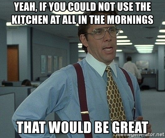 Office Space That Would Be Great - yeah, if you could not use the kitchen at all in the mornings That would be great
