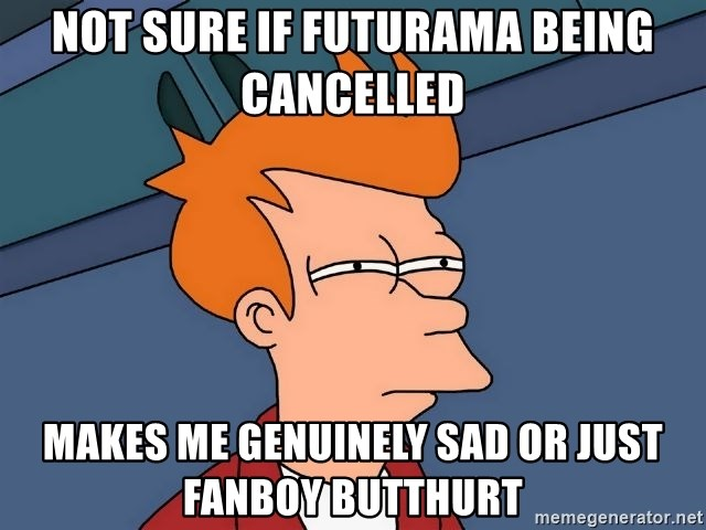 Futurama Fry - Not sure if futurama being cancelled makes me genuinely sad or just fanboy butthurt