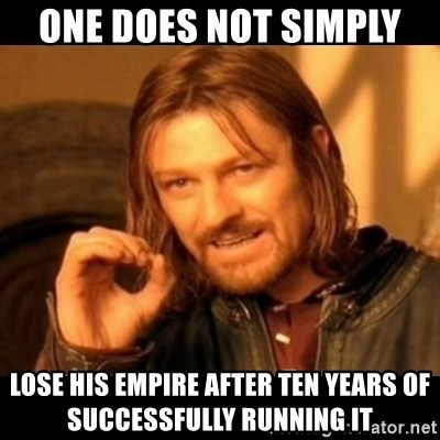 Does not simply walk into mordor Boromir  - One does not simply  lose his empire after ten years of successfully running it