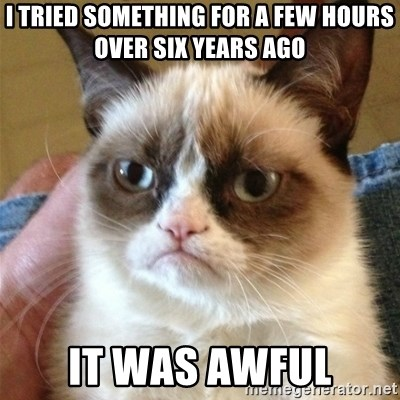 Grumpy Cat  - i tried something for a few hours over six years ago it was awful