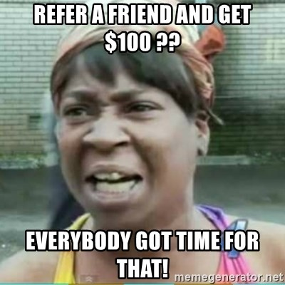 Sweet Brown Meme - Refer a friend and get $100 ?? Everybody got tiMe for that!