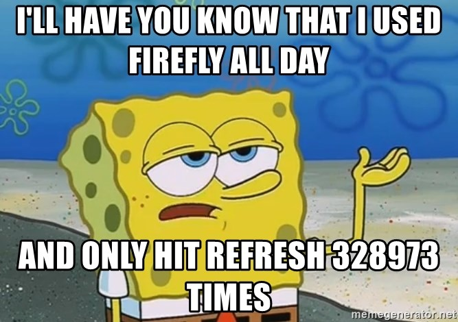 I'll have you know Spongebob - I'll have you know that I used firefly all day And only hit refresh 328973 times