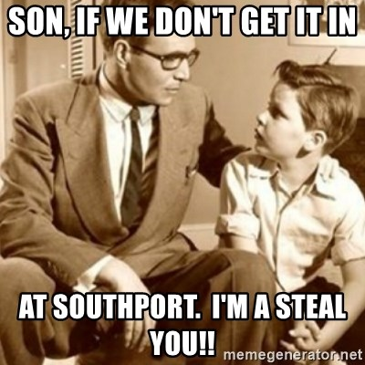 father son  - Son, if we don't get it in At southport.  I'm a steal you!!