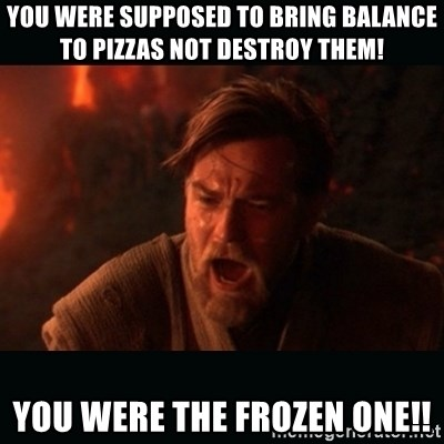 """Obi Wan Kenobi """"You were my brother!"""" - You WERE supposed to bring balance to pizzas not destroy them! You were the frozen one!!"""