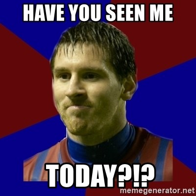 Lionel Messi - HAVE YOU SEEN ME   TODAY?!?