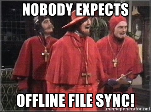 spanish inquisition - NOBODY EXPECTS OFFLINE FILE SYNC!